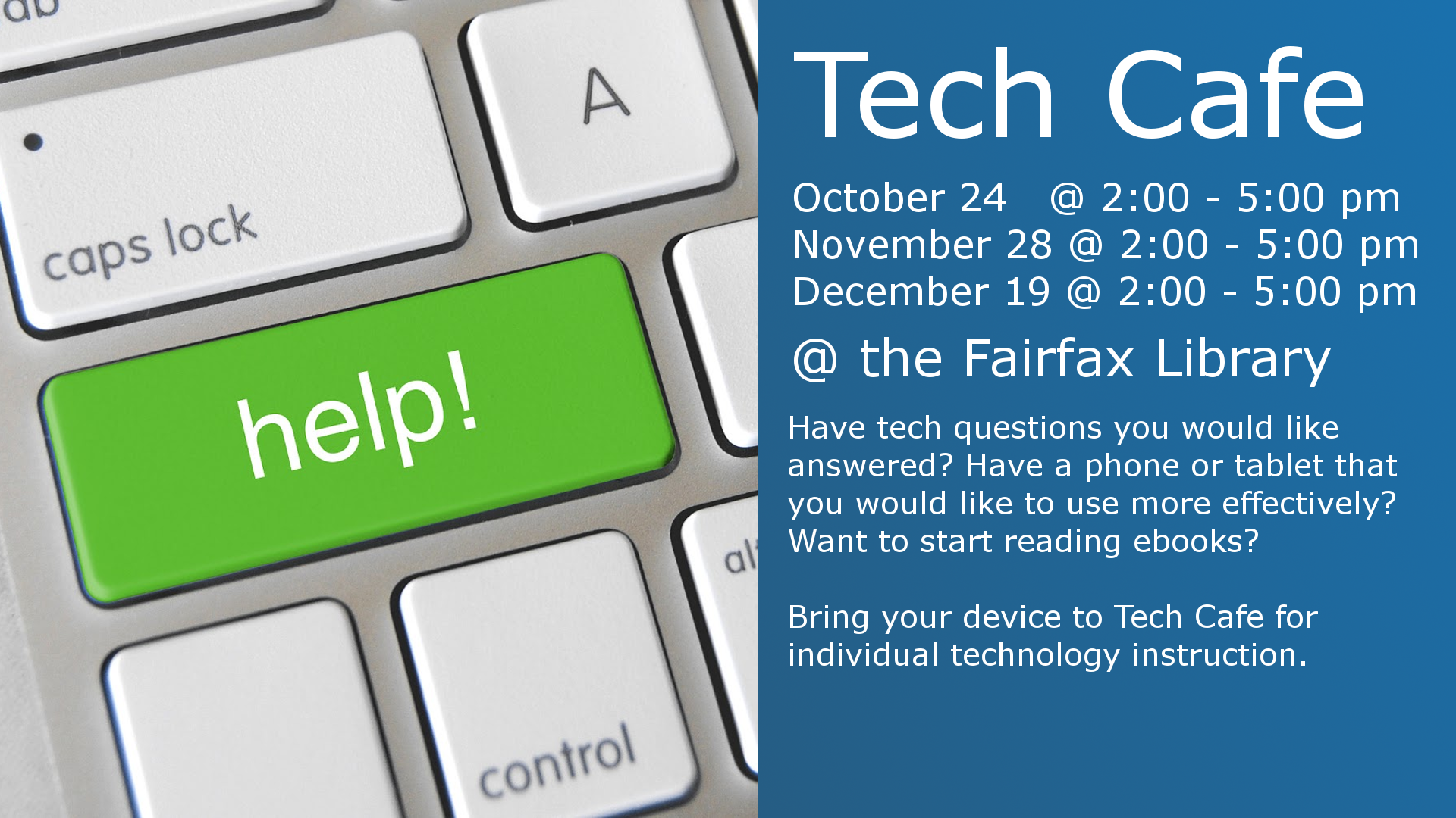 Tech Cafe  October 24 2:00 - 5:00 pm November 28 2:00 - 5:00 pm December 19 2:00 - 5:00 pm  @ the Fairfax Library  Have tech questions you would like answered? Have a phone or tablet you would like to use more effectively? Want to start reading ebooks?  Bring your device to Tech Cafe for individual technology instruction.