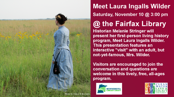 """Meet Laura Ingalls Wilder  Saturday, November 10 @ 3:00 pm  @ the Fairfax Library  Historian Melanie Stringer will present her first-person living history program, Meet Laura Ingalls Wilder. This presentation features an interactive """"visit"""" with an adult, but not-yet-famous, Mrs. Wilder.  Visitors are encouraged to join the conversation and questions are welcome in this lively, free, all-ages program.   For more information, follow Melanie on Facebook or Twitter: @MeetLIW  """"This project is funded in part or in whole with money from Minnesota's Arts and Cultural Heritage fund."""""""