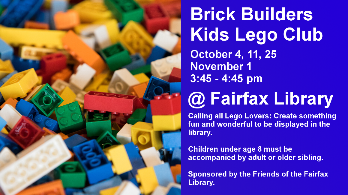 Brick Builders Kids Lego Club October 4, 11, 25 November 1 3:45 - 4:45 pm @ Fairfax Library Calling all Lego Lovers: Create something fun and wonderful to be displayed in the library.   Children under age 8 must be accompanied by adult or older sibling.  Sponsored by the Friends of the Fairfax Library.