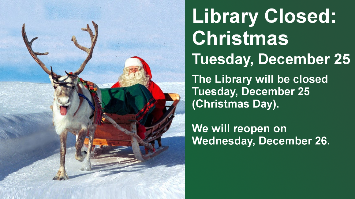 Library Closed: Christmas  Tuesday, December 25  The Library will be closed Tuesday, December 25 (Christmas Day). We will reopen on Wednesday, December 26.