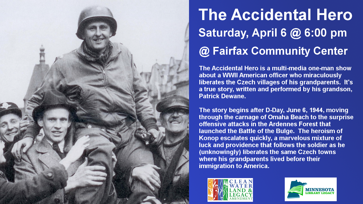 The Accidental Hero Saturday, April 6 @ 6:00 pm @ Fairfax Community Center The Accidental Hero is a multi-media one-man show about a WWII American officer who miraculously liberates the Czech villages of his grandparents.  It's a true story, written and performed by his grandson, Patrick Dewane.  The story begins after D-Day, June 6, 1944, moving through the carnage of Omaha Beach to the surprise offensive attacks in the Ardennes Forest that launched the Battle of the Bulge.  The heroism of Konop escalates quickly, a marvelous mixture of luck and providence that follows the soldier as he (unknowingly) liberates the same Czech towns where his grandparents lived before their immigration to America.