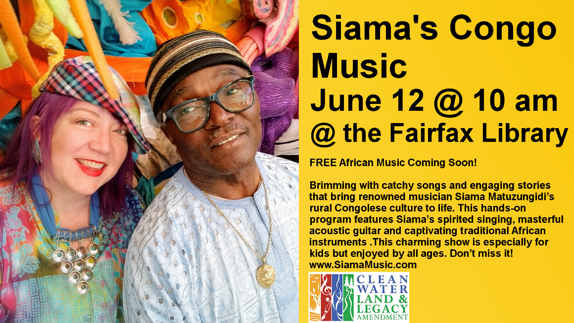 Siama's Congo Music. June 12 @ 10 am. Fairfax library. FREE African Music Coming Soon!   Brimming with catchy songs and engaging stories that bring renowned musician Siama Matuzungidi's rural Congolese culture to life. This hands-on program features Siama's spirited singing, masterful acoustic guitar and captivating traditional African instruments .This charming show is especially for kids but enjoyed by all ages. Don't miss it!  www.SiamaMusic.com   This project is funded in part or in whole with money from Minnesota's Arts and Cultural Heritage fund.