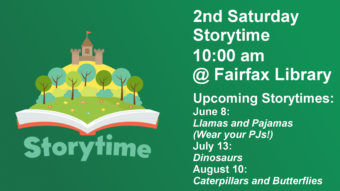 2nd Saturday Storytime 10:00 am @ Fairfax Library  June 8th: Llamas and Pajamas (Wear your PJs!)  July 13th: Dinosaurs  August 10th: Caterpillars and Butterflies   The Fairfax Public Library will be hosting Family Storytime every 2nd Saturday this summer. Storytime includes stories, flannel boards or puppets, finger plays, songs, rhymes, a craft and a snack.