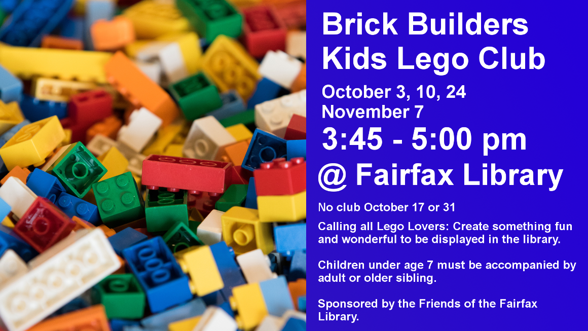 """BRICK BUILDERS"" KIDS LEGO® CLUB Thursdays: October 3, 10, 24, and November 7 (no club October 17 or 31) 3:45 - 5pm For children of all ages (ages 7 and under must be accompanied by an adult or older sibling) Free Snacks provided Fairfax Public Library (426-7269) Calling all LEGO® Lovers—We're bringing out the special LEGO® sets just for you! Create something fun and wonderful to be displayed in the library. Sponsored by Friends of Fairfax Library"