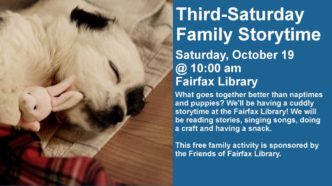 THIRD-SATURDAY FAMILY STORYTIME Saturday, October 19th, 10am Fairfax Public Library (426-7269) What goes together better than naptimes and puppies? We'll be having a cuddly storytime at the Fairfax Library! We will be reading stories, singing songs, doing a craft and having a snack.  This FREE family activity is sponsored by Friends of Fairfax Library.