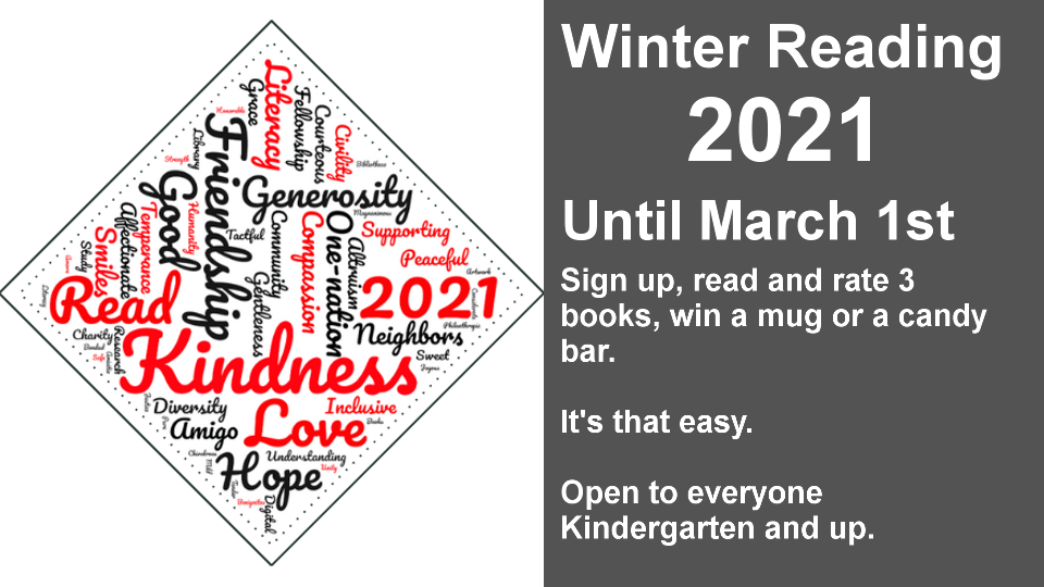 Winter Reading 2021 Until March 1st Sign up, read and rate 3 books, win a mug or a candy bar. It's that easy. Open to everyone Kindergarten and up.